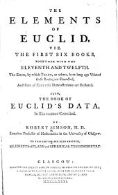 The Elements of Euclid: The Errors, by which Theon, Or Others, Have Long Ago Vitiated These Books, are Corrected and Some of Euclid's Demonstrations are Restored. Also, The Book of Euclid's Data, in Like Manner Corrected. viz. The first six books, together with the eleventh and twelfth
