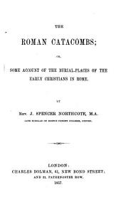 The Roman Catacombs ; Or, Some Account of the Burial-places of the Early Christians in Rome