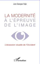 La modernité à l'épreuve de l'image: L'obsession visuelle de l'occident