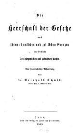 Die Herrschaft der Gesetze nach ihren räumlichen und zeitlichen Grenzen im Gebiete des bürgerlichen und peinlichen Rechts: eine staatsrechtliche Abhandlung