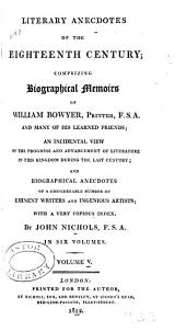 Literary Anecdotes of the Eighteenth Century: Comprizing Biographical Memoirs of William Bowyer, Printer, F.S.A., and Many of His Learned Friends; an Incidental View of the Progress and Advancement of Literature in this Kingdom During the Last Century; and Biographical Anecdotes of a Considerable Number of Eminent Writers and Ingenious Artists; with a Very Copious Index, Volume 5