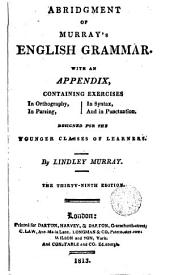 Abriogment of Murrays English Grammer: With an Appendix Containing Exercises in Orthografy in Syntax in Parsing and in Punctuation Designed for the Youger Clases of Learners