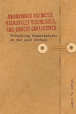 Anonymous Agencies  Backstreet Businesses  and Covert Collectives