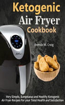 Ketogenic Air Fryer Cookbook: Very Simple, Sumptuous and Healthy Ketogenic Air Fryer Recipes for Your Total Health and Satisfaction