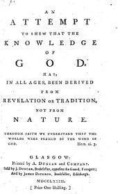 An Attempt to Shew that the Knowledge of God, Has in All Ages, Been Derived from Revelation Or Tradition, Not from Nature