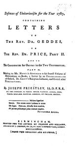 Defences of Unitarianism for the year 1787, containing Letters to the Rev. Dr. Geddes, to the Rev. Dr. Price, Part II. and to the candidates for Orders in the two Universities. Part II. relating to Mr. Howes's Appendix to his fourth volume of observations on books, a Letter by an Under-graduate of Oxford, Dr. Croft's Bampton Lectures and several other publications