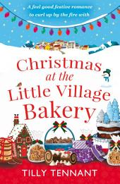 Christmas at the Little Village Bakery: A feel good festive romance to curl up by the fire with