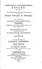 Astronomical and geographical essays: containing, I. A ... view, on a new plan, of the general principles of astronomy. II. The use of the celestial and terrestrial globes ... III. The description and use of the most improved planetarium, tellurian, and lunarium. IV. An introduction to practical astronomy