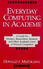 Everyday Computing in Academe: A Guide for Scholars, Researchers, Students, and Other Academic Users of Personal Computers