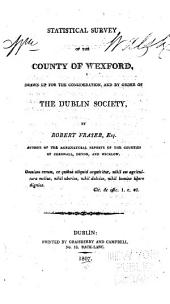 Statistical survey of the county of Wexford: drawn up for the consideration, and by order of the Dublin Society,