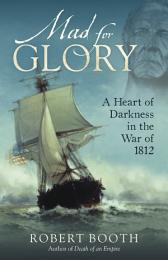 Mad For Glory: A Heart of Darkness in the War of 1812