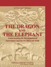 The Dragon and the Elephant: Understanding the Development of Innovation Capacity in China and India: Summary of a Conference