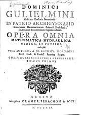 Dominici Gulielmini, ... Opera omnia mathematica, hydraulica, medica et physica. Accessit vita autoris, a Jo. Baptista Morgagni, ... scripta ...