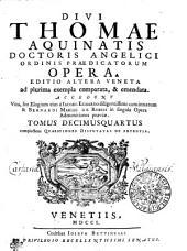 DIVI THOMAE AQUINATIS DOCTORIS ANGELICI ORDINIS PRAEDICATORUM OPERA: EDITIO ALTERA VENETA ad plurima exempla comparata, & emendata. ACCEDUNT Vita, seu Elogium eius a IACOBO ECHARDO diligentissime concinnatum, & BERNARDI MARIAE DE RUBEIS in singula Opera Admonitiones praeviae. complectens QUAESTIONES DISPUTATAS DE POTENTIA. TOMUS DECIMUSQUARTUS, Volume 14
