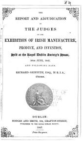 The Report and Adjudication of the Judges on the Exhibition of Irish Manufacture, Produce, and Invention: Held at the Royal Dublin Society's House, 30th June, 1847, and Following Days : Richard Griffith, Chairman