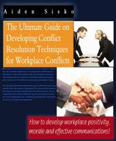 The Ultimate Guide On Developing Conflict Resolution Techniques For Workplace Conflicts - How To Develop Workplace Positivity, Morale and Effective Communications