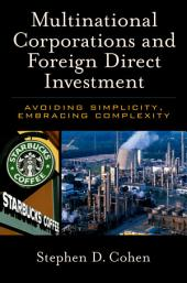Multinational Corporations and Foreign Direct Investment : Avoiding Simplicity, Embracing Complexity: Avoiding Simplicity, Embracing Complexity