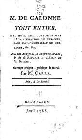 M. de Calonne tout entier, tel qu'il s'est comporté dans l'administration des finances, dans son commissariat en Bretagne, &c.&c: Avec une analyse de sa Requete au roi, & de sa Reponse a l'écrit de m. Necker; ouvrage critique, politique & moral
