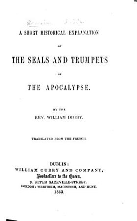 A Short Historical Explanation of the Seals and Trumpets of the Apocalypse  By the Rev  William Digby  Translated from the French  by the author  With the text   PDF