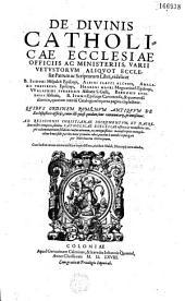 De divinis Catholicae Ecclesiae officiis ac ministeriis, aliquot Ecclesiae Patrum Scriptorum Libri, videlicet B. Isidori Hispalensis Episcopi, Albini Flacci Alcuini, Amalarii Trevirensis Episcopi, Hrabani Mauri..., Walafridi Strabonis..., Bernonis Augiensis Abbatis, B. Ivonis Episcopi Carnotensis, & quorundam aliorum...