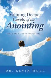 Gaining Deeper Levels of the Anointing: God's True Desire for your Heart