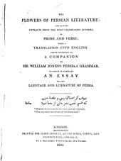The Flowers of Persian Literature: Containing Extracts from the Most Celebrated Authors, in Prose and Verse, with a Translation Into English : Being Intended as a Companion to Sir William Jones's Persian Grammar : to which is Prefixed an Essay on the Language and Literature of Persia