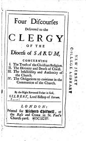 Four discourses delivered to the clergy of the diocess of Sarum, concerning I. The truth of the Christian religion. II. The divinity and death of Christ. III. The infallibility and authority of the church. IV. The obligations to continue in the communion of the church ...