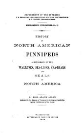 History of North American Pinnipeds: A Monograph of the Walruses, Sea-lions, Sea-bears and Seals of North America, Issue 12