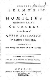 Certain Sermons Or Homilies Appointed to be Read in Churches in the Time of Queen Elizabeth ... Together with the Thirty-nine Articles of Religion ..