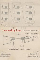 Invented by Law: Alexander Graham Bell and the Patent That Changed America