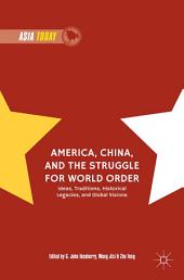 America, China, and the Struggle for World Order: Ideas, Traditions, Historical Legacies, and Global Visions