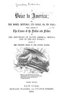 A Voice to America; Or The Model Republic, Its Glory Or Its Fall ...