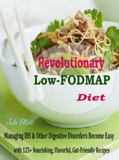 Revolutionary Low-FODMAP Diet: Managing IBS & Other Digestive Disorders Become Easy with 125+ Nourishing, Flavorful, Gut-Friendly Recipes