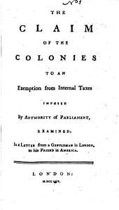 The Claim of the Colonies to an examption from internal taxes imposed by authority of Parliament