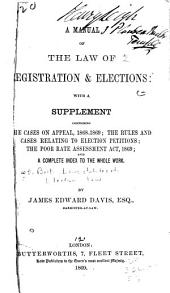 A Manual of the Law of Registration & Elections: With a Supplement Comprising the Cases on Appeal, 1868-1869; the Rules and Cases Relating to Election Petitions; the Poor Rate Assessment Act, 1869; and a Complete Index to the Whole Work