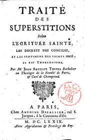 Traite des superstitions selon l'ecriture sainte, les decrets des conciles, et les sentimens des saints peres ... Par M. Jean Baptiste Thiers ..