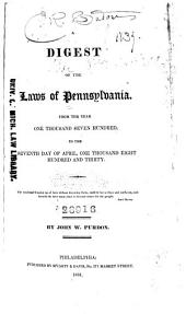A Digest of the Laws of Pennsylvania: From the Year One Thousand Seven Hundred to the Seventh Day of April, One Thousand Eight Hundred and Thirty