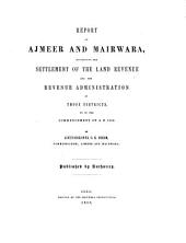 Report on Ajmeer and Mairwara, Illustrating the Settlement of the Land Revenue and the Revenue Administration of Those Districts, Up to the Commencement of A.D. 1853