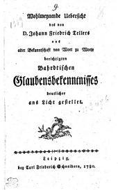 Wohlmeynende Uebersicht des von D. Johann Friedrich Tellers aus alter Bekanntschaft von Wort zu Worte berichtigten Bahrdtischen Glaubensbekenntnisses deutlicher ans Licht gestellet