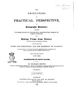 The Principles of Practical Perspective  Or Scenographic Projection Containg Universal Rules for Delineating Architectural Designs on Various Surfaces     by Richard Brown PDF