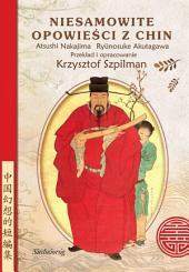 Niesamowite opowieści z Chin: O uczniach Konfucjusza, o poecie, który został tygrysem, o czarnoksiężniku z Luoyangu i wielu innych niezwykłych postaciach