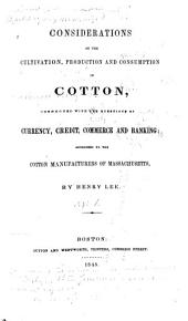 Considerations on the Cultivation, Production and Consumption of Cotton: Connected with the Questions of Currency, Credit, Commerce and Banking : Addressed to the Cotton Manufacturers of Massachusetts