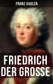 Friedrich der Große: Die bewegte Lebensgeschichte des Preußenkönigs Friedrich II.