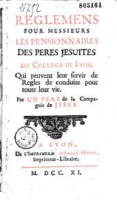 Reglemens pour Messieurs les Pensionnaires des Peres Jesuites du College de Lyon. Qui peuvent leur servir de Regle de conduite pour toute leur vie