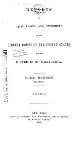 Reports of Cases Argued and Determined in the Circuit Court of the United States for the Districts of California: Volume 1