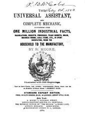 The Universal Assistant, and Complete Mechanic: Containing Over One Million Industrial Facts, Calculations, Receipts, Processes, Trade Secrets, Rules, Business Forms, Legal Items, Etc., in Every Occupation, from the Household to the Manufactory