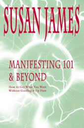 Manifesting 101 & Beyond: How to Get What You Want<br>Without Goofing It up First!