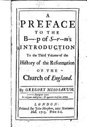 A Preface to the B----p of S--r--m's [Bishop of Sarum's, i.e. G. Burnet's] Introduction to the third volume of the History of the Reformation of the Church of England. By Gregory Misosarum. [A satire.]