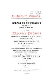 A Complete Catalogue of All the Publications of the Elzevier Presses at Leyden, Amsterdam, the Hague, and Utrecht: With Introduction, Notes, and an Appendix Containing a List of All Works, Whether Forgeries Or Anonymous Publications, Generally Attributed to These Presses, Volume 1