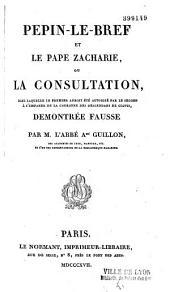Pépin le Bref et le pape Zacharie, ou la Consultation dans laquelle le premier aurait été autorisé par le second à s'emparer de la couronne des descendants de Clovis démontrée fausse